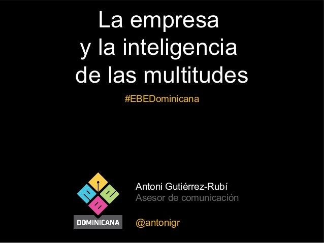 La empresa y la inteligencia de las multitudes #EBEDominicana  Antoni Gutiérrez-Rubí Asesor de comunicación @antonigr