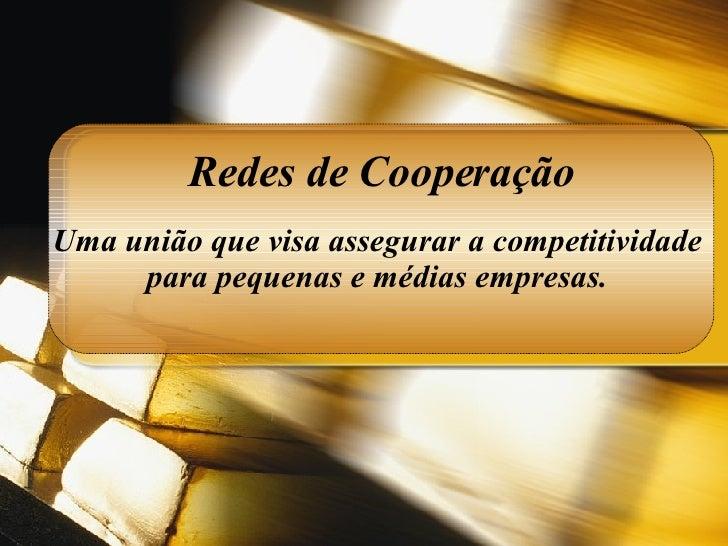 Redes de Cooperação Uma união que visa assegurar a competitividade  para pequenas e médias empresas.