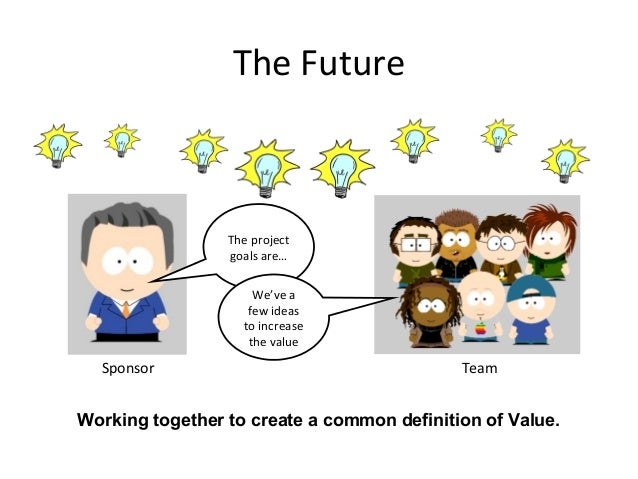 The Future Sponsor Team The project goals are… We've a few ideas to increase the value Working together to create a common...