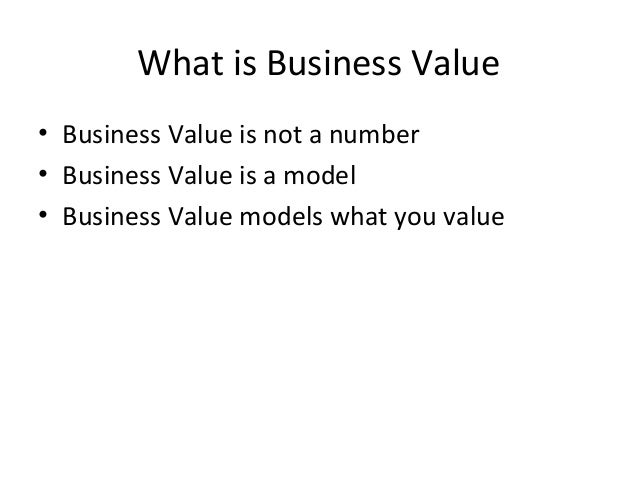 What is Business Value • Business Value is not a number • Business Value is a model • Business Value models what you value