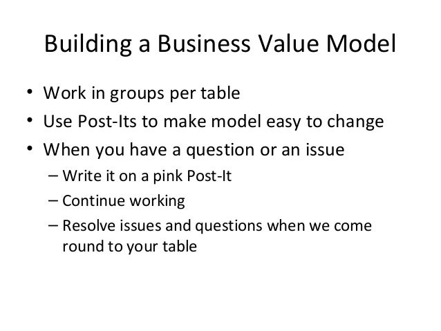 Building a Business Value Model • Work in groups per table • Use Post-Its to make model easy to change • When you have a q...