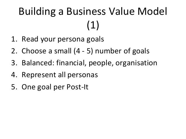 Building a Business Value Model (1) 1. Read your persona goals 2. Choose a small (4 - 5) number of goals 3. Balanced: fina...