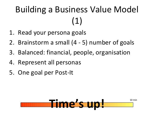 Building a Business Value Model (1) 1. Read your persona goals 2. Brainstorm a small (4 - 5) number of goals 3. Balanced: ...