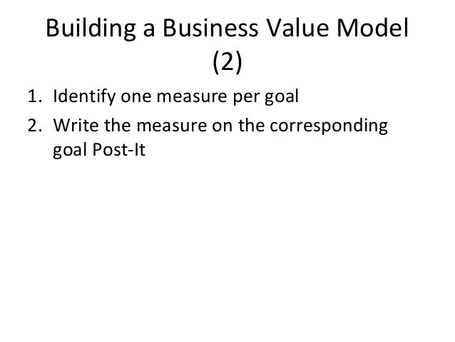 Building a Business Value Model (2) 1. Identify one measure per goal 2. Write the measure on the corresponding goal Post-It