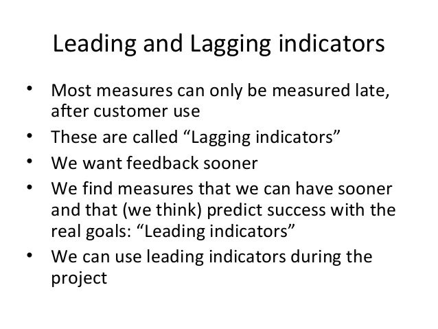"""Leading and Lagging indicators • Most measures can only be measured late, after customer use • These are called """"Lagging i..."""
