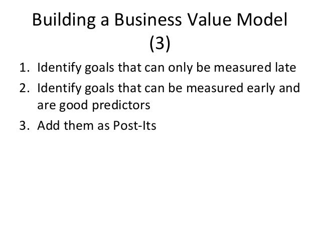Building a Business Value Model (3) 1. Identify goals that can only be measured late 2. Identify goals that can be measure...