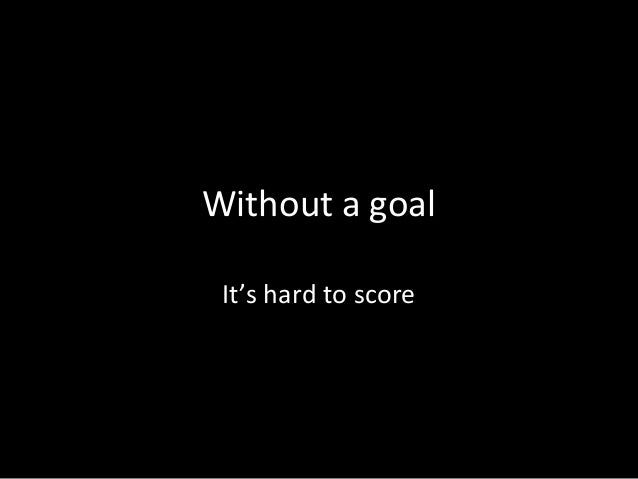 Without a goal It's hard to score