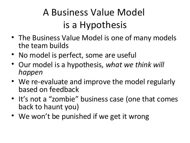 A Business Value Model is a Hypothesis • The Business Value Model is one of many models the team builds • No model is perf...
