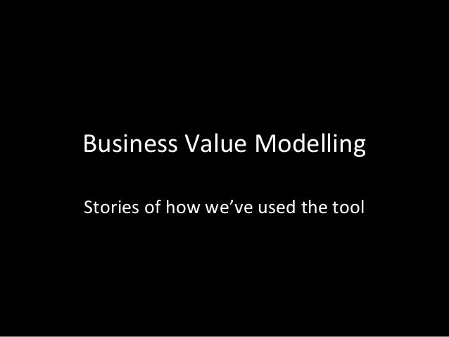 Business Value Modelling Stories of how we've used the tool