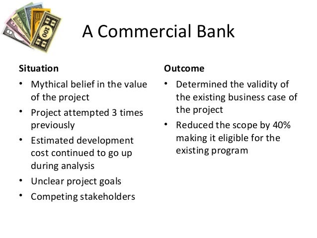 A Commercial Bank Situation • Mythical belief in the value of the project • Project attempted 3 times previously • Estimat...