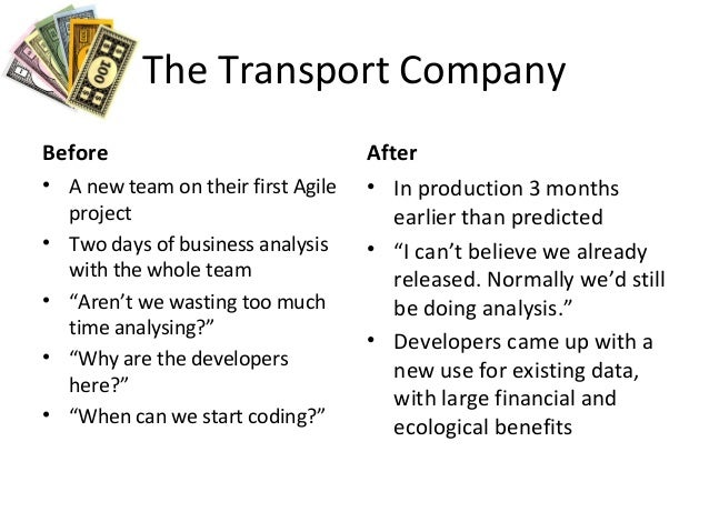 The Transport Company Before • A new team on their first Agile project • Two days of business analysis with the whole team...