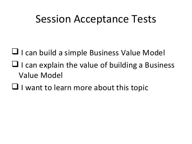 Session Acceptance Tests  I can build a simple Business Value Model  I can explain the value of building a Business Valu...