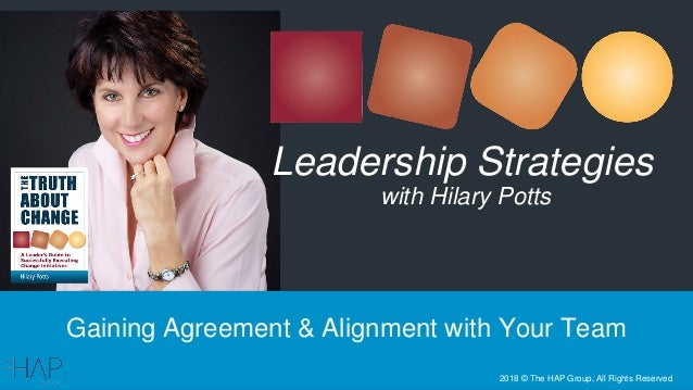Gaining Agreement & Alignment with Your Team Leadership Strategies with Hilary Potts 2018 © The HAP Group, All Rights Rese...