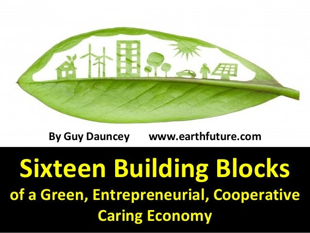 Sixteen Building Blocks of a Green, Entrepreneurial, Cooperative Caring Economy By Guy Dauncey www.earthfuture.com
