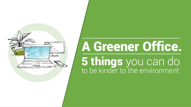 A Greener Office. 5 things you can do to be kinder to the environment