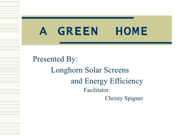 A GREEN  HOME Presented By: Longhorn Solar Screens   and Energy Efficiency Facilitator: Christy Spigner