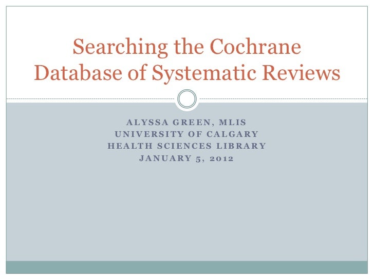 Searching the CochraneDatabase of Systematic Reviews         ALYSSA GREEN, MLIS        UNIVERSITY OF CALGARY       HEALTH ...