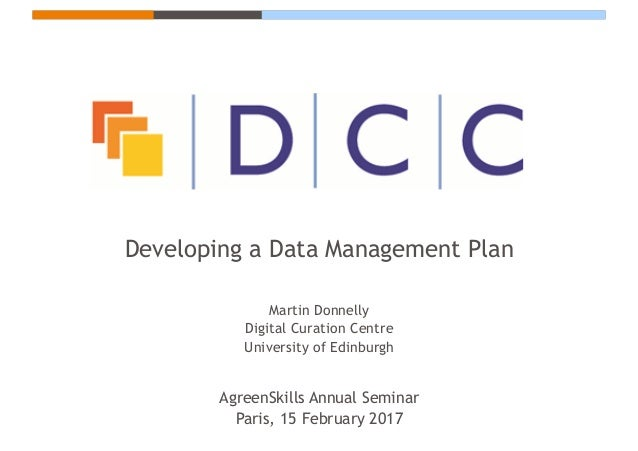 Developing a Data Management Plan Martin Donnelly Digital Curation Centre University of Edinburgh AgreenSkills Annual Semi...