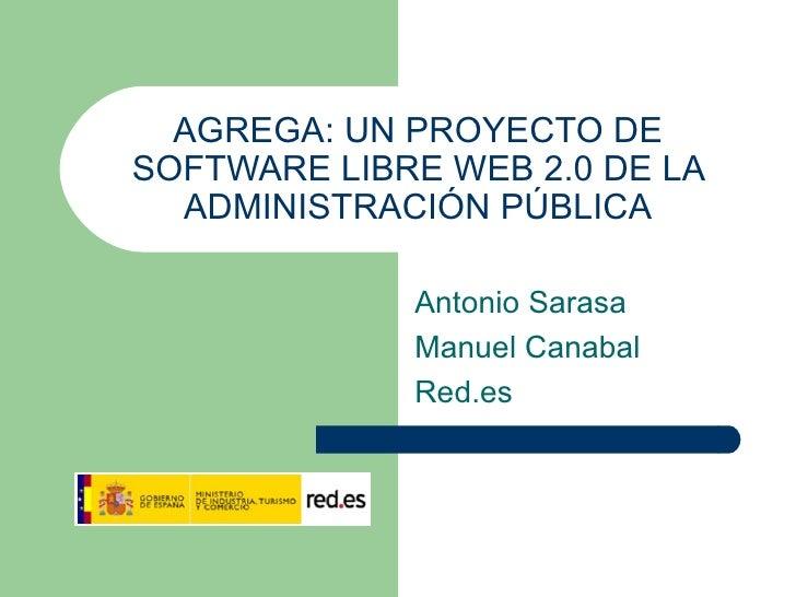 AGREGA: UN PROYECTO DE SOFTWARE LIBRE WEB 2.0 DE LA ADMINISTRACIÓN PÚBLICA Antonio Sarasa Manuel Canabal Red.es
