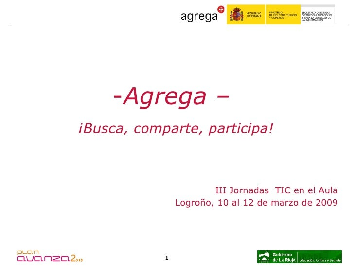 III Jornadas  TIC en el Aula Logroño, 10 al 12 de marzo de 2009 <ul><li>Agrega –  </li></ul><ul><li>¡Busca, comparte, part...