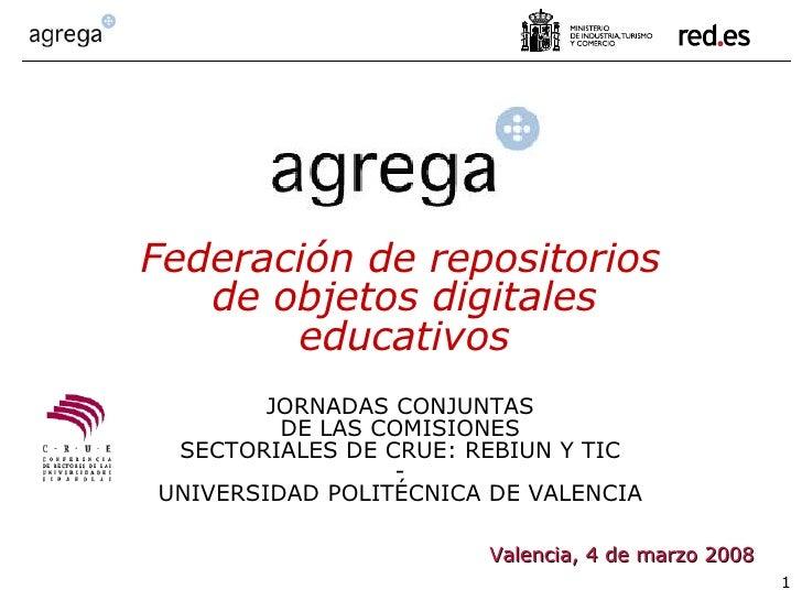 Valencia, 4 de marzo 2008 Federación de repositorios de objetos digitales educativos JORNADAS CONJUNTAS DE LAS COMISIONES ...