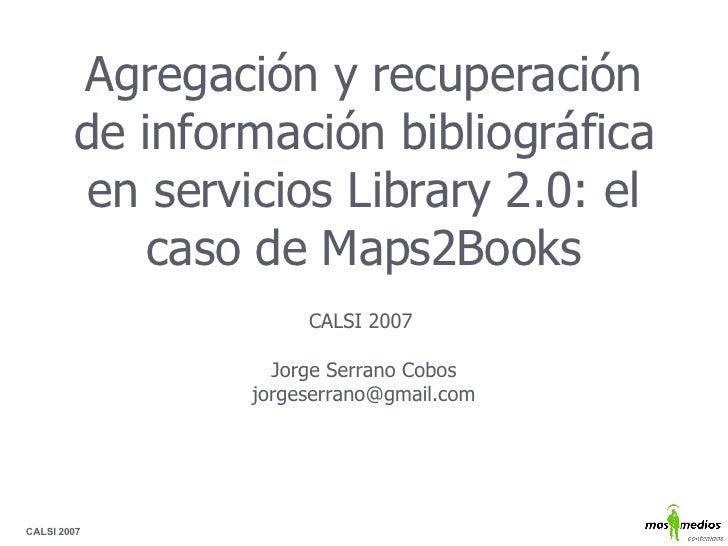 Agregación y recuperación de información bibliográfica en servicios Library 2.0: el caso de Maps2Books CALSI 2007  Jorge S...