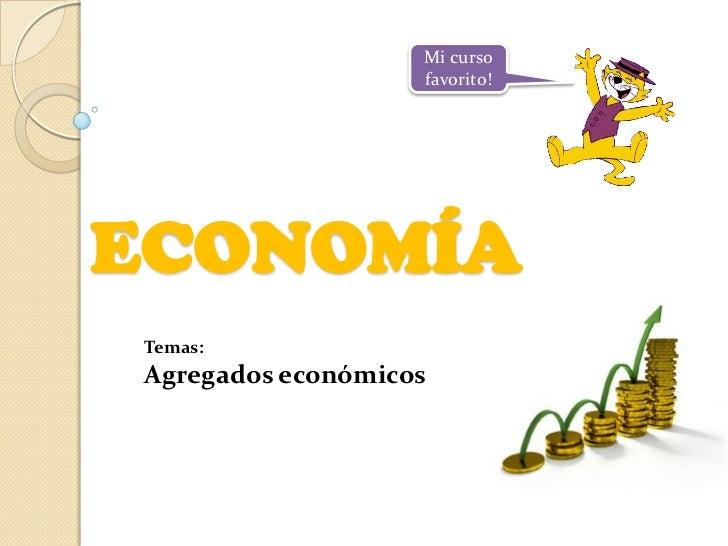 Mi curso                   favorito!ECONOMÍATemas:Agregados económicos