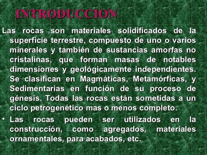INTRODUCCIONLas rocas son materiales solidificados de la  superficie terrestre, compuesto de uno o varios  minerales y tam...