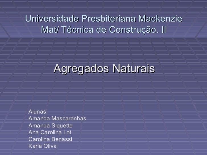 <ul>Universidade Presbiteriana Mackenzie Mat/ Técnica de Construção. II </ul><ul>Agregados Naturais </ul><ul>Alunas: </ul>...