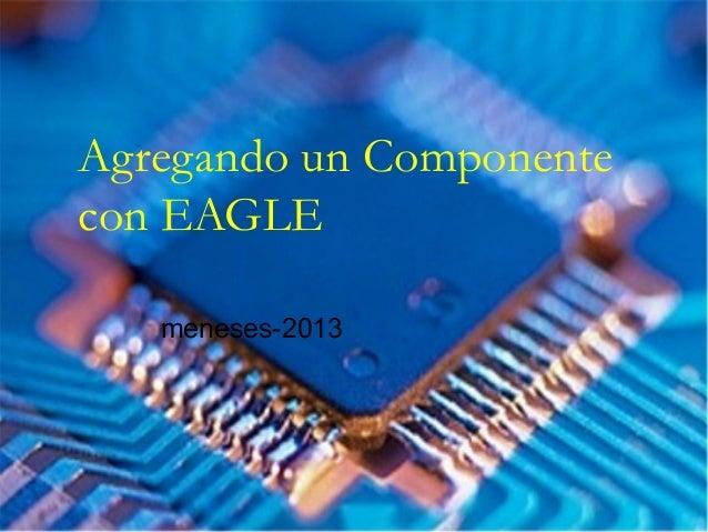 Agregando un Componente con EAGLE meneses-2013