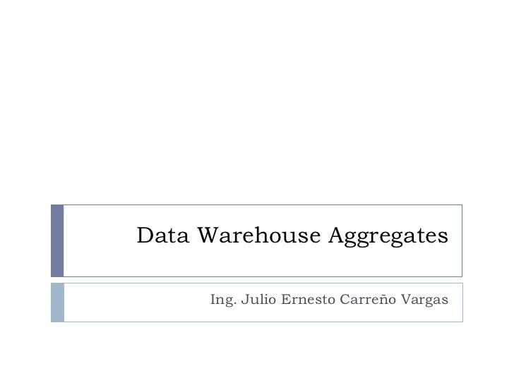 Data Warehouse Aggregates     Ing. Julio Ernesto Carreño Vargas
