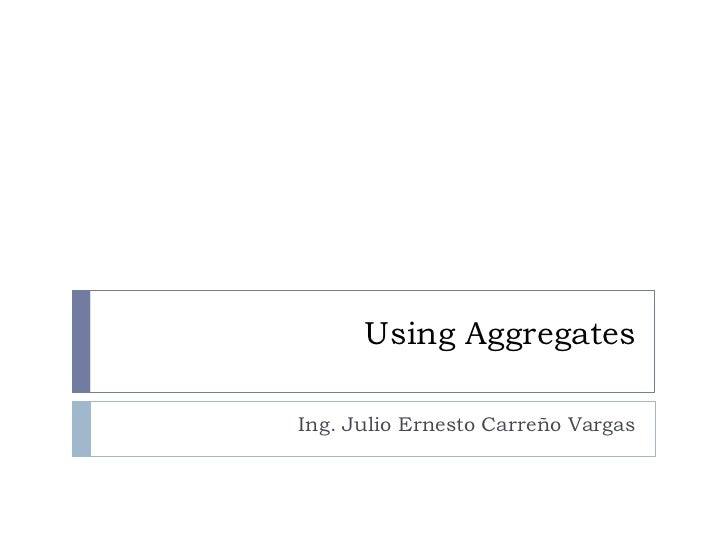 Using AggregatesIng. Julio Ernesto Carreño Vargas