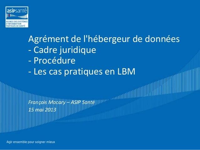 Agrément de l'hébergeur de données - Cadre juridique - Procédure - Les cas pratiques en LBM François Macary – ASIP Santé 1...