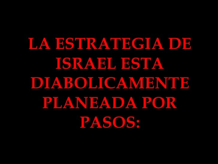 LA ESTRATEGIA DE ISRAEL ESTA DIABOLICAMENTE PLANEADA POR PASOS: