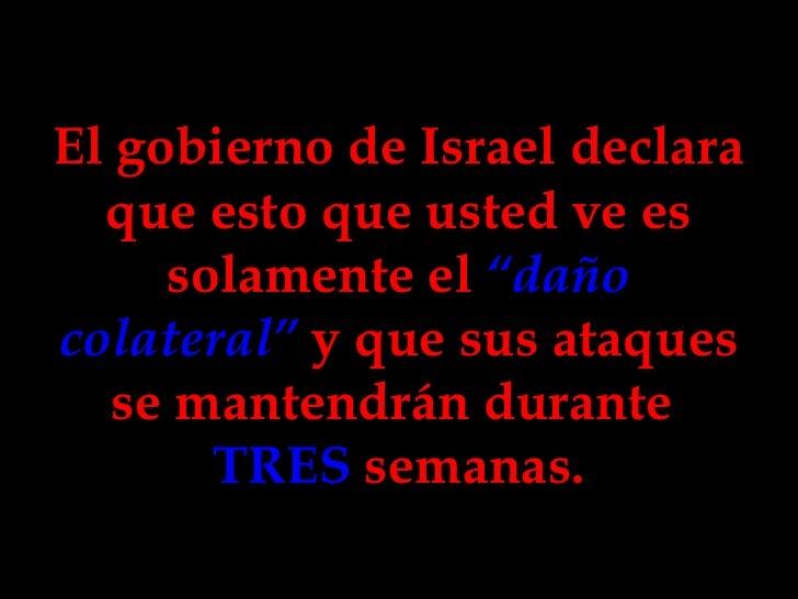 """El gobierno de Israel declara que esto que usted ve es solamente el  """"daño colateral""""  y que sus ataques se mantendrán dur..."""