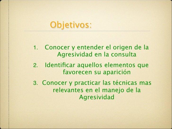 Objetivos:  1.   Conocer y entender el origen de la         Agresividad en la consulta 2.   Identificar aquellos elementos ...