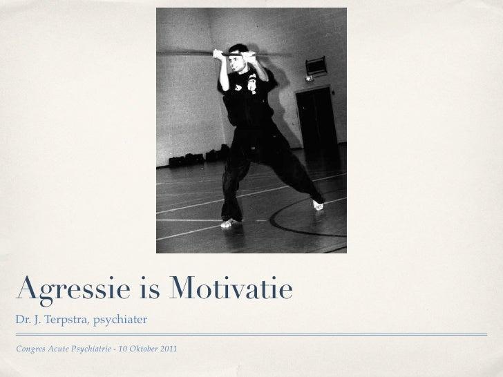 Agressie is MotivatieDr. J. Terpstra, psychiaterCongres Acute Psychiatrie - 10 Oktober 2011