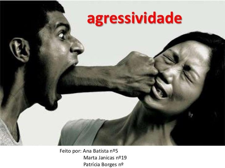agressividade<br />Feito por: Ana Batista nº5<br /> Marta Janicas nº19<br /> Patrícia Borges nº<br />