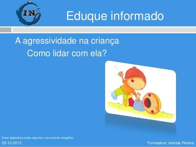 Eduque informado A agressividade na criança Como lidar com ela?  Estes diapositivos estão segundo o novo acordo ortográfic...