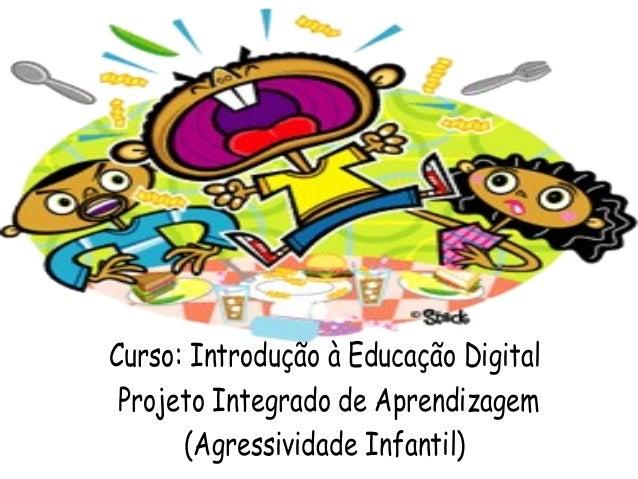 Curso: Introdução à Educação Digital Projeto Integrado de Aprendizagem (Agressividade Infantil)