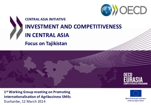 CENTRAL ASIA INITIATIVE INVESTMENT AND COMPETITIVENESS IN CENTRAL ASIA Focus on Tajikistan 1st Working Group meeting on Pr...