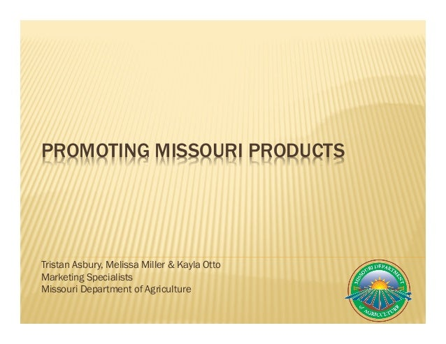 PROMOTING MISSOURI PRODUCTS Tristan Asbury, Melissa Miller & Kayla Otto Marketing Specialists Missouri Department of Agric...