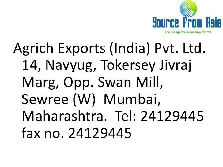 Agrich Exports (India) Pvt. Ltd.  14, Navyug, TokerseyJivrajMarg, Opp. Swan Mill, Sewree (W)  Mumbai, Maharashtra.  Tel: 2...
