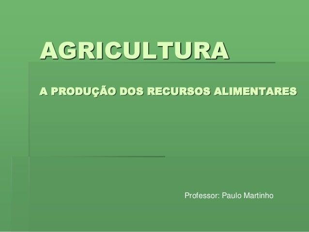AGRICULTURA A PRODUÇÃO DOS RECURSOS ALIMENTARES Professor: Paulo Martinho