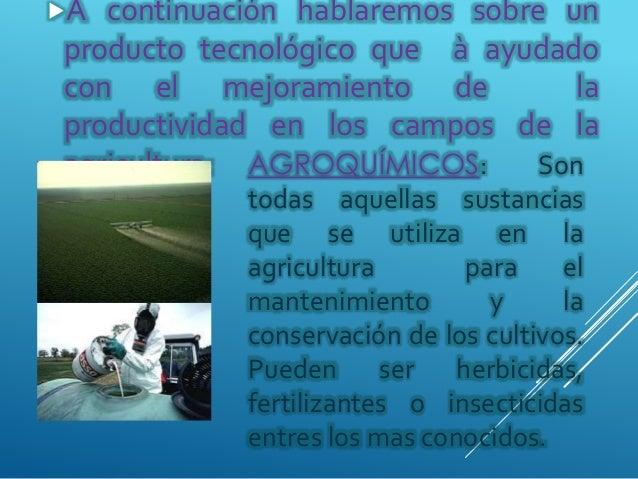 AGROQUÍMICOS: Son todas aquellas sustancias que se utiliza en la agricultura para el mantenimiento y la conservación de lo...
