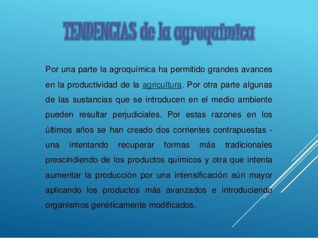 TENDENCIAS de la agroquímica Por una parte la agroquímica ha permitido grandes avances en la productividad de la agricultu...
