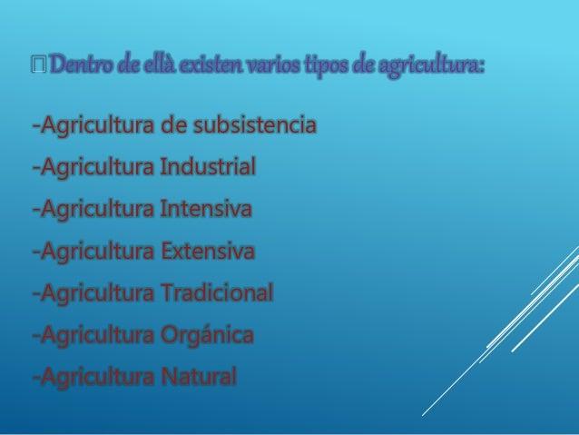 -Agricultura de subsistencia -Agricultura Industrial -Agricultura Intensiva -Agricultura Extensiva -Agricultura Tradiciona...