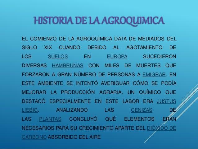 EL COMIENZO DE LA AGROQUÍMICA DATA DE MEDIADOS DEL SIGLO XIX CUANDO DEBIDO AL AGOTAMIENTO DE LOS SUELOS EN EUROPA SUCEDIER...