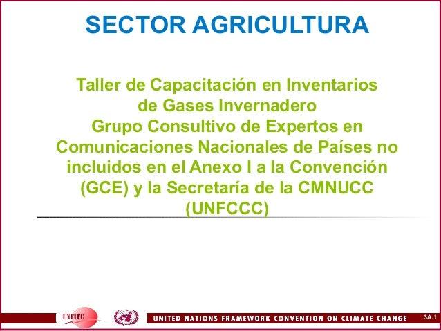 3A.1 SECTOR AGRICULTURA Taller de Capacitación en Inventarios de Gases Invernadero Grupo Consultivo de Expertos en Comunic...