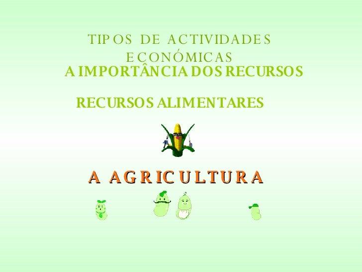 TIPOS DE ACTIVIDADES ECONÓMICAS A IMPORTÂNCIA DOS RECURSOS RECURSOS ALIMENTARES A AGRICULTURA